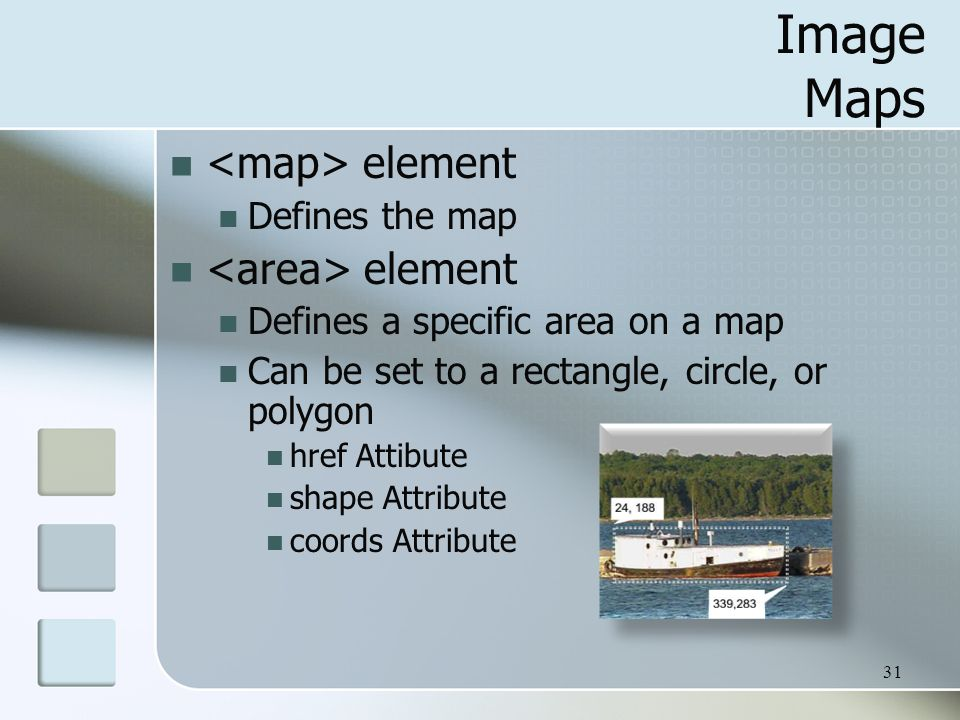 31 Image Maps element Defines the map element Defines a specific area on a map Can be set to a rectangle, circle, or polygon href Attibute shape Attribute coords Attribute
