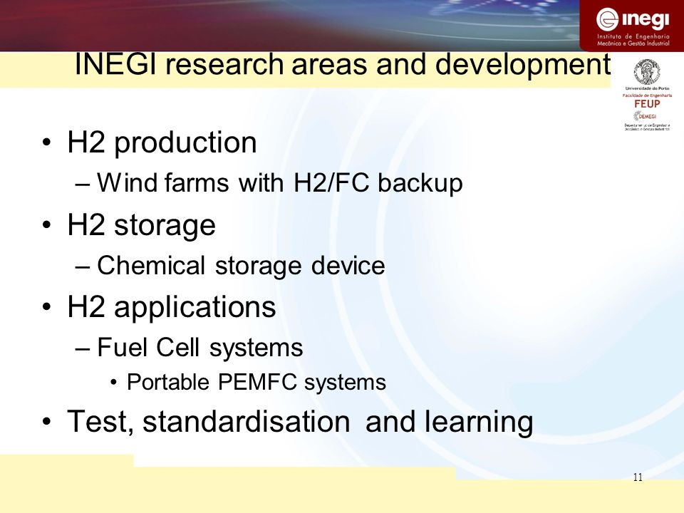 11 INEGI research areas and development H2 production –Wind farms with H2/FC backup H2 storage –Chemical storage device H2 applications –Fuel Cell sys