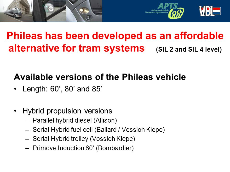 3 Phileas has been developed as an affordable alternative for tram systems (SIL 2 and SIL 4 level) Available versions of the Phileas vehicle Length: 60', 80' and 85' Hybrid propulsion versions –Parallel hybrid diesel (Allison) –Serial Hybrid fuel cell (Ballard / Vossloh Kiepe) –Serial Hybrid trolley (Vossloh Kiepe) –Primove Induction 80' (Bombardier)