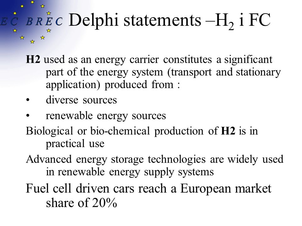 Delphi statements –H 2 i FC H2 used as an energy carrier constitutes a significant part of the energy system (transport and stationary application) produced from : diverse sources renewable energy sources Biological or bio-chemical production of H2 is in practical use Advanced energy storage technologies are widely used in renewable energy supply systems Fuel cell driven cars reach a European market share of 20%