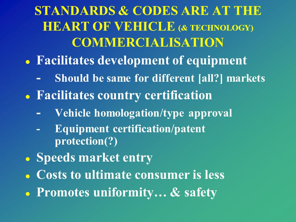 STANDARDS & CODES ARE AT THE HEART OF VEHICLE (& TECHNOLOGY) COMMERCIALISATION l Facilitates development of equipment - Should be same for different [