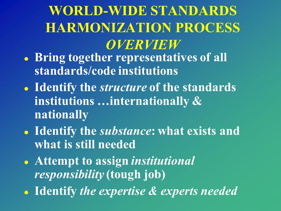 WORLD-WIDE STANDARDS HARMONIZATION PROCESS OVERVIEW l Bring together representatives of all standards/code institutions l Identify the structure of th
