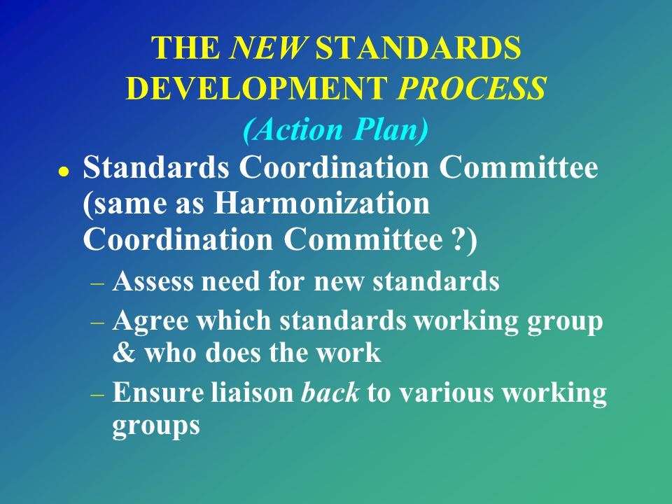 l Standards Coordination Committee (same as Harmonization Coordination Committee ?) – Assess need for new standards – Agree which standards working gr