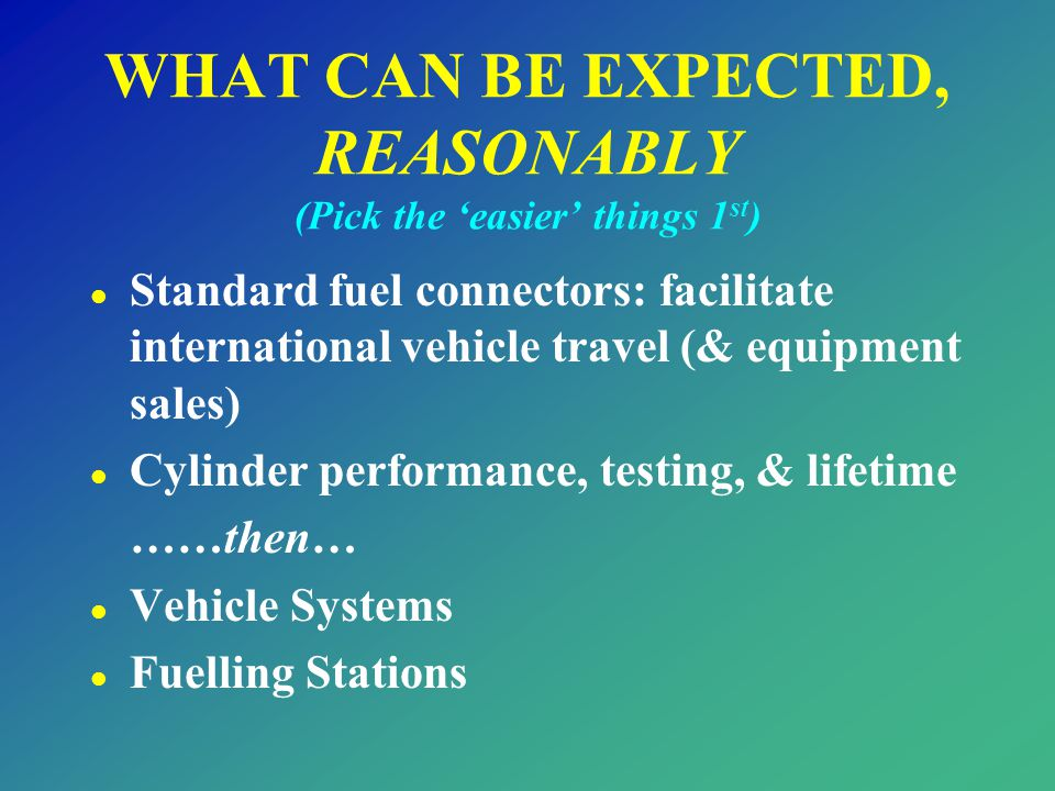 WHAT CAN BE EXPECTED, REASONABLY (Pick the 'easier' things 1 st ) l Standard fuel connectors: facilitate international vehicle travel (& equipment sal