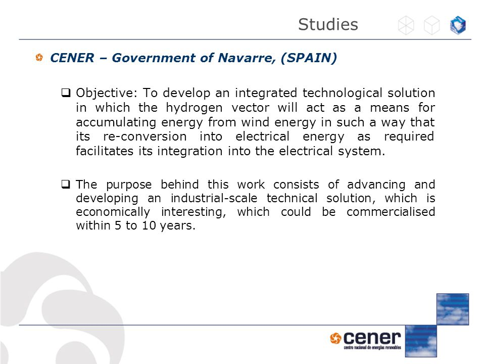 CENER – Government of Navarre, (SPAIN)  Objective: To develop an integrated technological solution in which the hydrogen vector will act as a means for accumulating energy from wind energy in such a way that its re-conversion into electrical energy as required facilitates its integration into the electrical system.