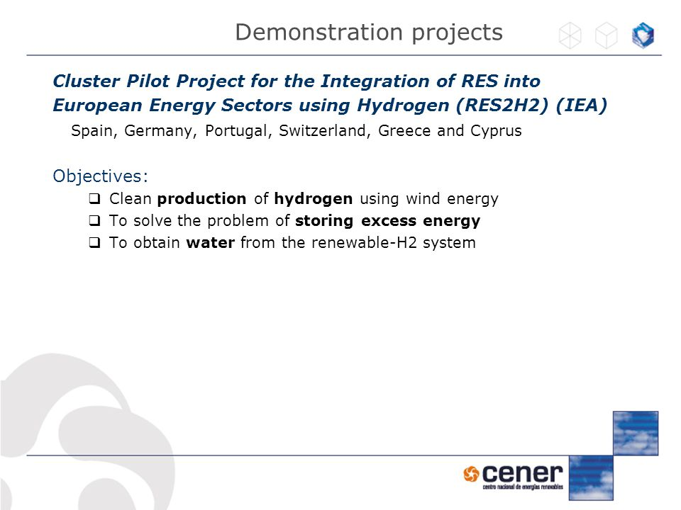 Cluster Pilot Project for the Integration of RES into European Energy Sectors using Hydrogen (RES2H2) (IEA) Spain, Germany, Portugal, Switzerland, Greece and Cyprus Objectives:  Clean production of hydrogen using wind energy  To solve the problem of storing excess energy  To obtain water from the renewable-H2 system Demonstration projects