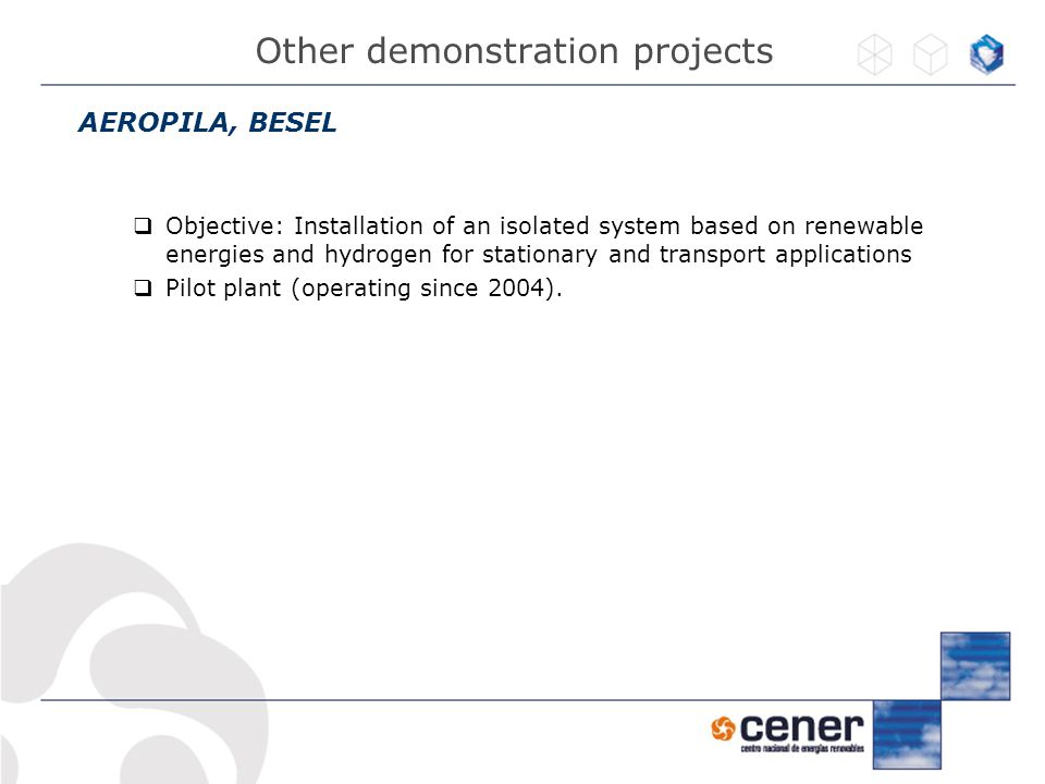 AEROPILA, BESEL  Objective: Installation of an isolated system based on renewable energies and hydrogen for stationary and transport applications  Pilot plant (operating since 2004).