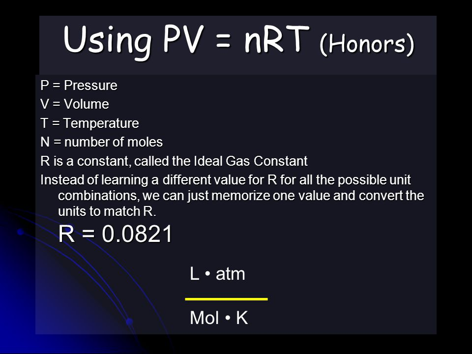 Using PV = nRT (Honors) P = Pressure V = Volume T = Temperature N = number of moles R is a constant, called the Ideal Gas Constant Instead of learning a different value for R for all the possible unit combinations, we can just memorize one value and convert the units to match R.