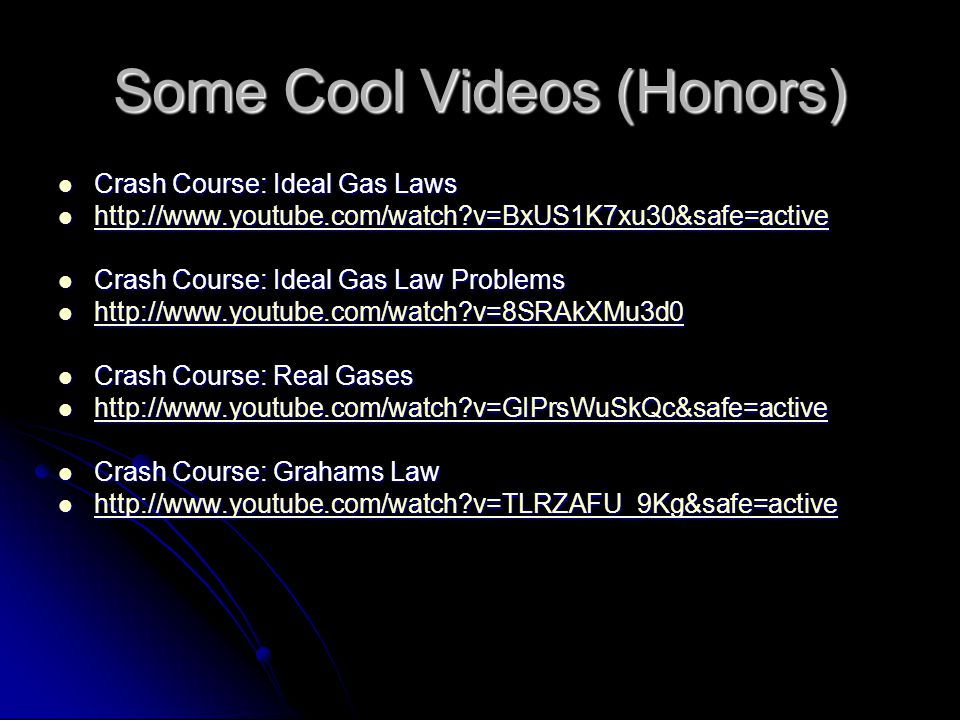 Some Cool Videos (Honors) Crash Course: Ideal Gas Laws Crash Course: Ideal Gas Laws http://www.youtube.com/watch?v=BxUS1K7xu30&safe=active http://www.youtube.com/watch?v=BxUS1K7xu30&safe=active http://www.youtube.com/watch?v=BxUS1K7xu30&safe=active Crash Course: Ideal Gas Law Problems Crash Course: Ideal Gas Law Problems http://www.youtube.com/watch?v=8SRAkXMu3d0 http://www.youtube.com/watch?v=8SRAkXMu3d0 http://www.youtube.com/watch?v=8SRAkXMu3d0 Crash Course: Real Gases Crash Course: Real Gases http://www.youtube.com/watch?v=GIPrsWuSkQc&safe=active http://www.youtube.com/watch?v=GIPrsWuSkQc&safe=active http://www.youtube.com/watch?v=GIPrsWuSkQc&safe=active Crash Course: Grahams Law Crash Course: Grahams Law http://www.youtube.com/watch?v=TLRZAFU_9Kg&safe=active http://www.youtube.com/watch?v=TLRZAFU_9Kg&safe=active http://www.youtube.com/watch?v=TLRZAFU_9Kg&safe=active