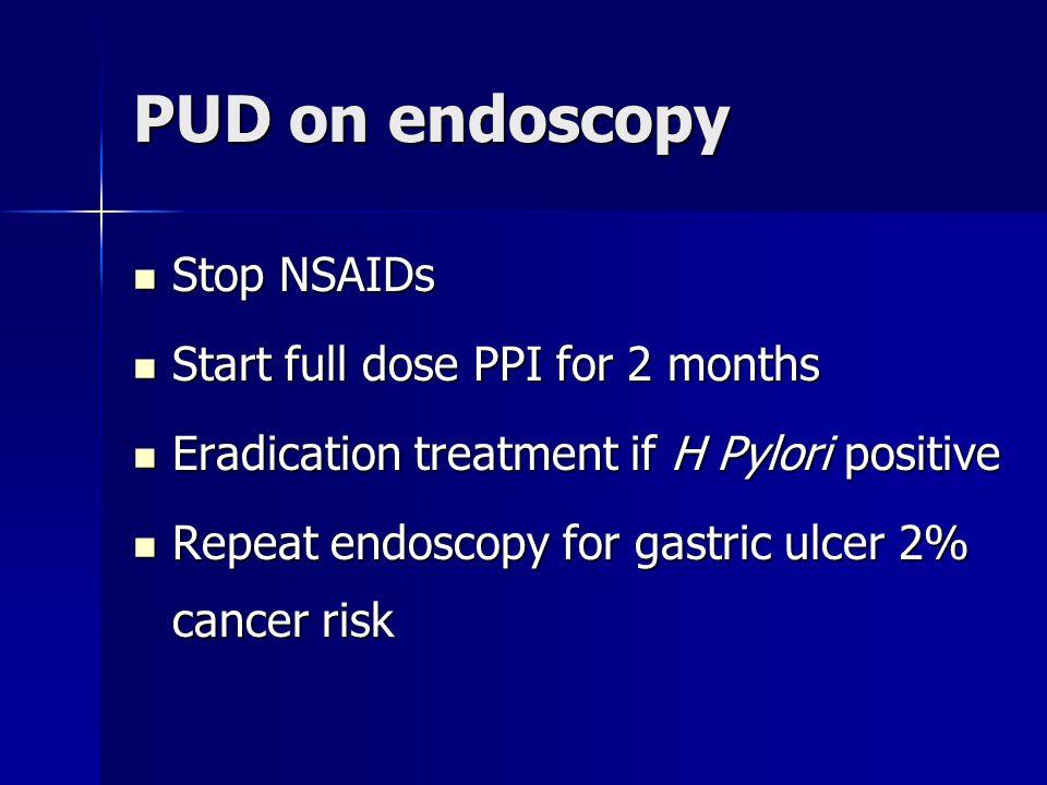 PUD on endoscopy Stop NSAIDs Stop NSAIDs Start full dose PPI for 2 months Start full dose PPI for 2 months Eradication treatment if H Pylori positive