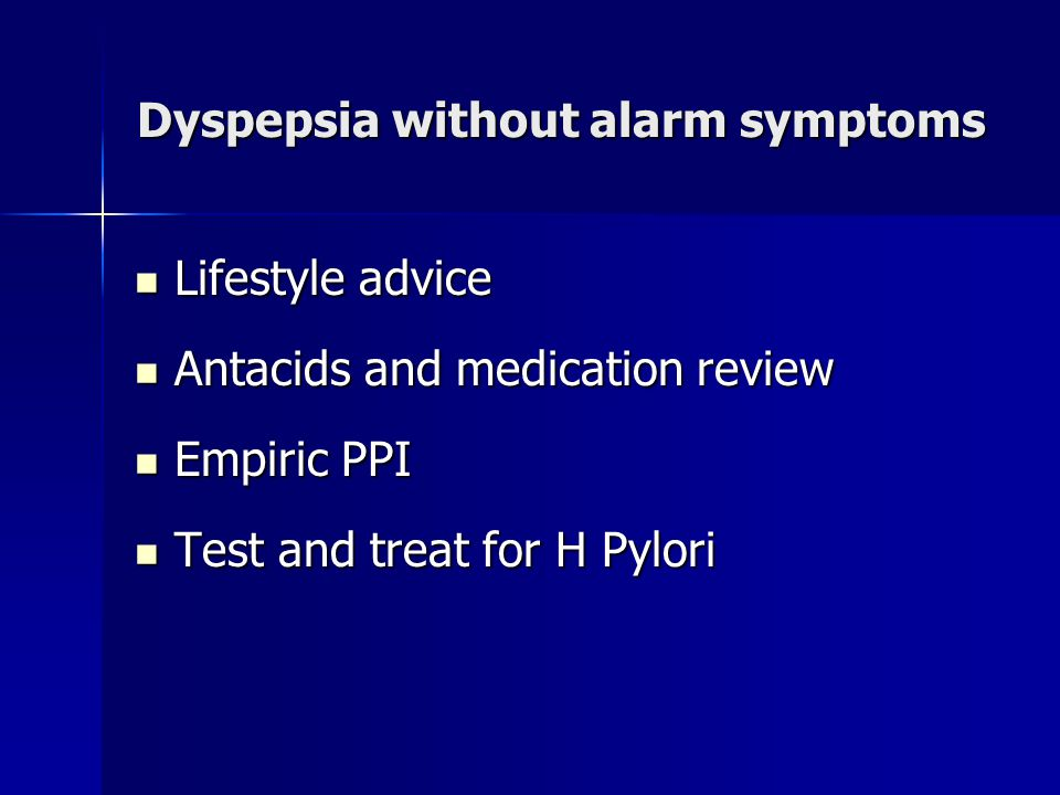 Dyspepsia without alarm symptoms Lifestyle advice Lifestyle advice Antacids and medication review Antacids and medication review Empiric PPI Empiric P
