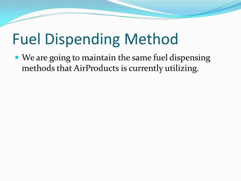 Fuel Dispending Method We are going to maintain the same fuel dispensing methods that AirProducts is currently utilizing.