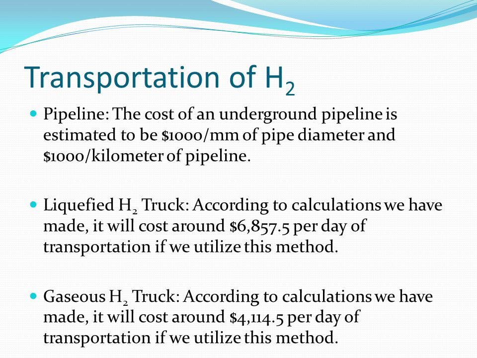 Transportation of H 2 Pipeline: The cost of an underground pipeline is estimated to be $1000/mm of pipe diameter and $1000/kilometer of pipeline. Liqu