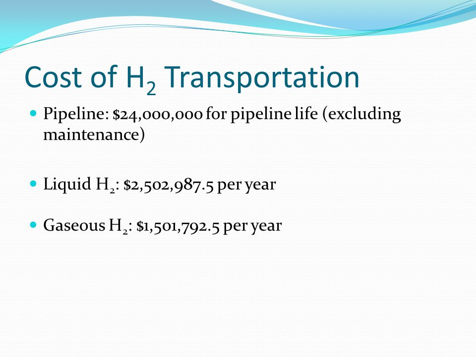 Cost of H 2 Transportation Pipeline: $24,000,000 for pipeline life (excluding maintenance) Liquid H 2 : $2,502,987.5 per year Gaseous H 2 : $1,501,792
