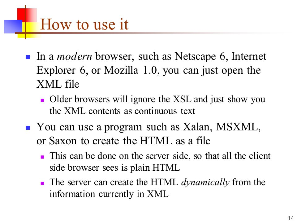 14 How to use it In a modern browser, such as Netscape 6, Internet Explorer 6, or Mozilla 1.0, you can just open the XML file Older browsers will ignore the XSL and just show you the XML contents as continuous text You can use a program such as Xalan, MSXML, or Saxon to create the HTML as a file This can be done on the server side, so that all the client side browser sees is plain HTML The server can create the HTML dynamically from the information currently in XML