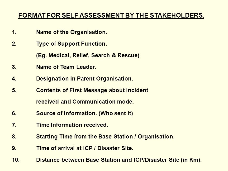 FORMAT FOR SELF ASSESSMENT BY THE STAKEHOLDERS. 1.Name of the Organisation. 2.Type of Support Function. (Eg. Medical, Relief, Search & Rescue) 3.Name