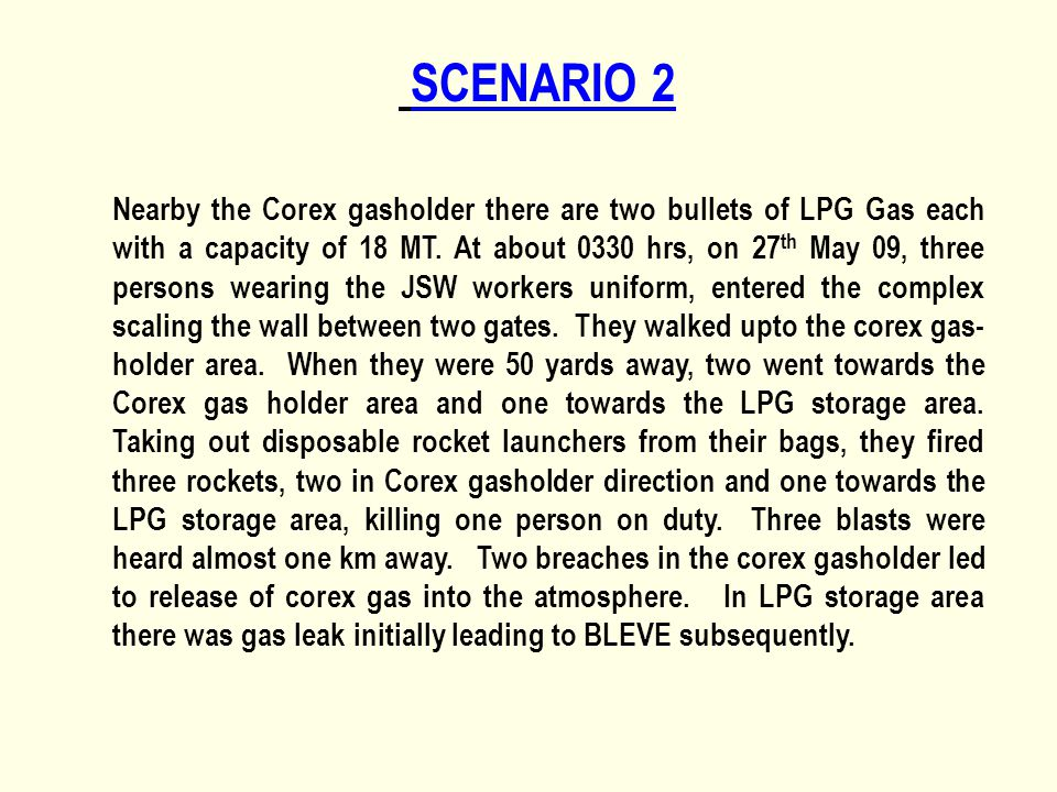 SCENARIO 2 Nearby the Corex gasholder there are two bullets of LPG Gas each with a capacity of 18 MT. At about 0330 hrs, on 27 th May 09, three person