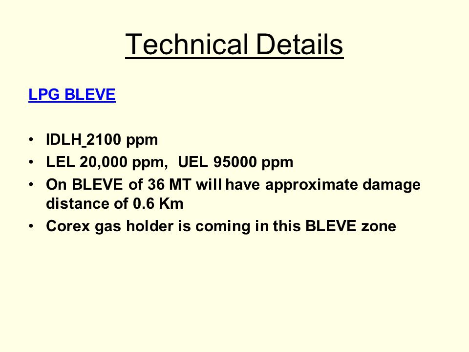 Technical Details LPG BLEVE IDLH 2100 ppm LEL 20,000 ppm, UEL 95000 ppm On BLEVE of 36 MT will have approximate damage distance of 0.6 Km Corex gas holder is coming in this BLEVE zone