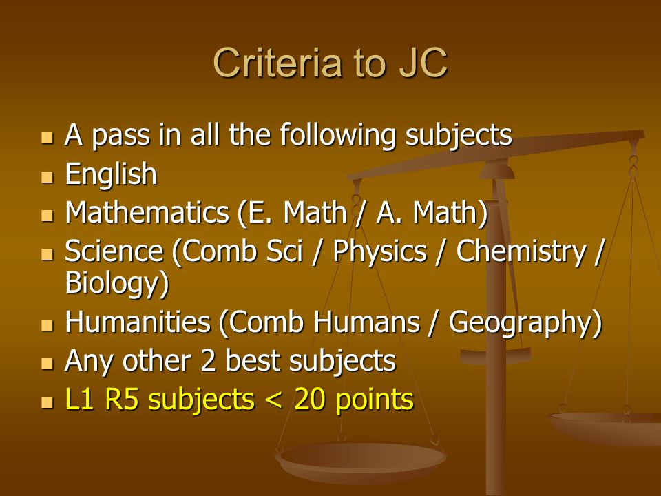 Criteria to JC A pass in all the following subjects A pass in all the following subjects English English Mathematics (E.