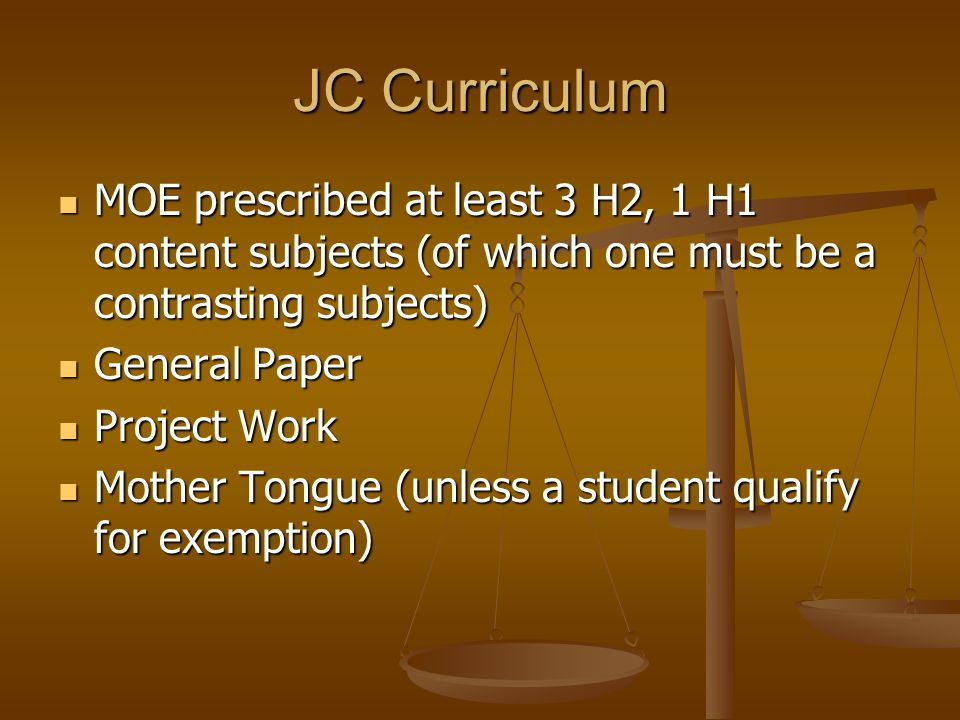 JC Curriculum MOE prescribed at least 3 H2, 1 H1 content subjects (of which one must be a contrasting subjects) MOE prescribed at least 3 H2, 1 H1 content subjects (of which one must be a contrasting subjects) General Paper General Paper Project Work Project Work Mother Tongue (unless a student qualify for exemption) Mother Tongue (unless a student qualify for exemption)