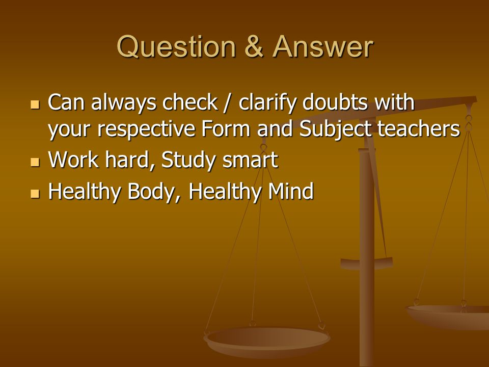 Question & Answer Can always check / clarify doubts with your respective Form and Subject teachers Can always check / clarify doubts with your respective Form and Subject teachers Work hard, Study smart Work hard, Study smart Healthy Body, Healthy Mind Healthy Body, Healthy Mind