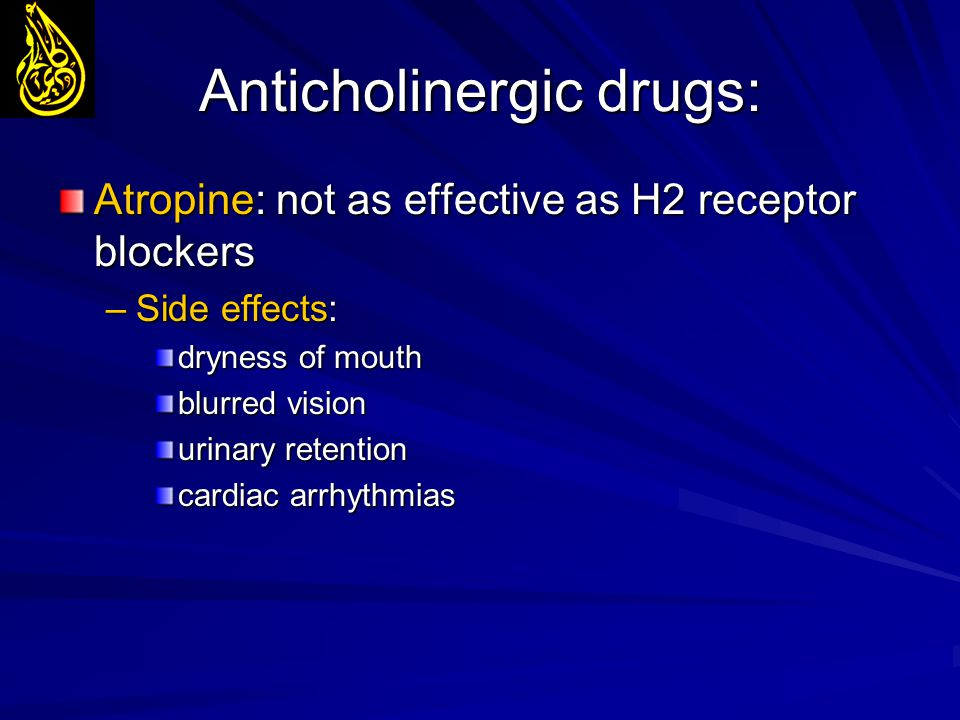 Anticholinergic drugs: Atropine: not as effective as H2 receptor blockers –Side effects: dryness of mouth blurred vision urinary retention cardiac arr