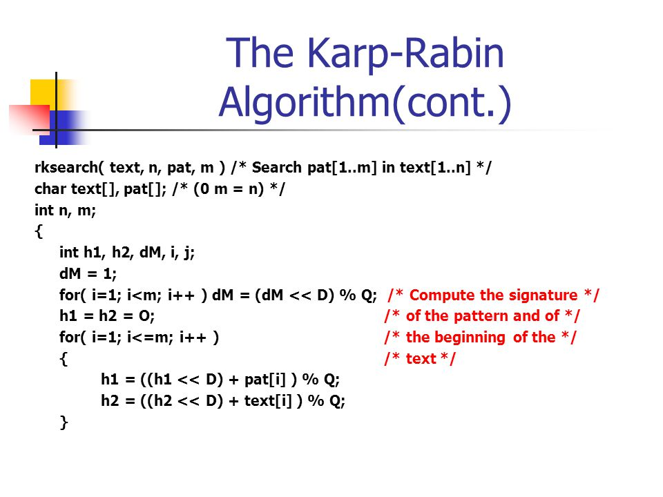 The Karp-Rabin Algorithm(cont.) rksearch( text, n, pat, m ) /* Search pat[1..m] in text[1..n] */ char text[], pat[]; /* (0 m = n) */ int n, m; { int h