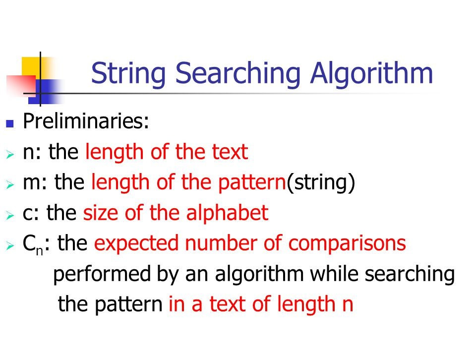 String Searching Algorithm Preliminaries:  n: the length of the text  m: the length of the pattern(string)  c: the size of the alphabet  C n : the