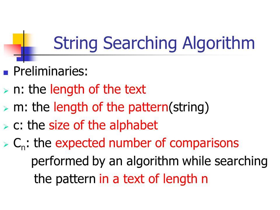 The Naive Algorithm Char text[], pat[] ; int n, m ; { int i, j, k, lim ; lim=n-m+1 ; for (i=1 ; i<=lim ; i++) /* search */ { k=i ; for (j=1 ; j<=m && text[k]==pat[j]; j++) k++; if (j>m) Report_match_at_position(i-j+1); }