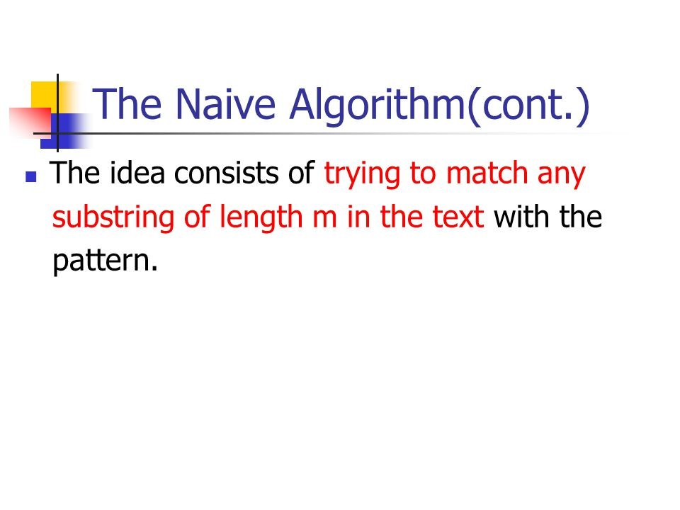 The Naive Algorithm(cont.) The idea consists of trying to match any substring of length m in the text with the pattern.