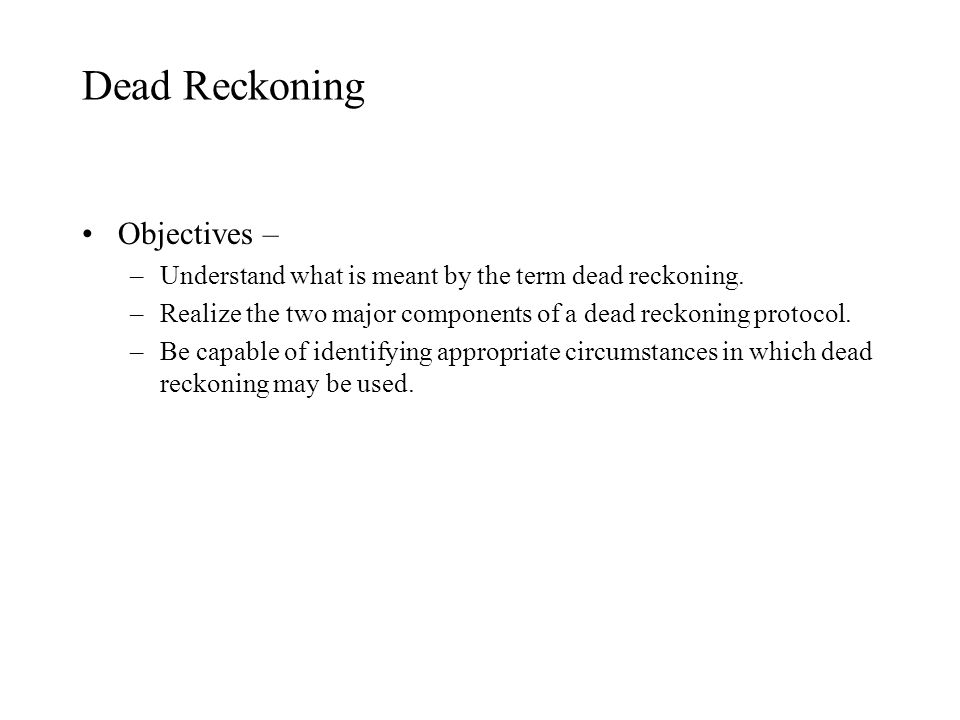 Dead Reckoning Objectives – –Understand what is meant by the term dead reckoning. –Realize the two major components of a dead reckoning protocol. –Be