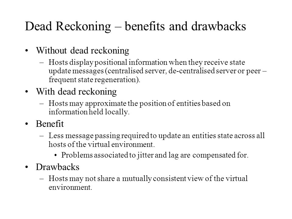 Dead Reckoning – benefits and drawbacks Without dead reckoning –Hosts display positional information when they receive state update messages (centrali