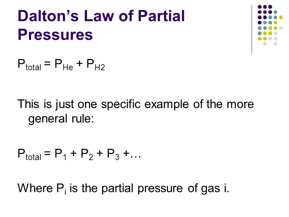 Dalton's Law of Partial Pressures P total = P He + P H2 This is just one specific example of the more general rule: P total = P 1 + P 2 + P 3 +… Where P i is the partial pressure of gas i.
