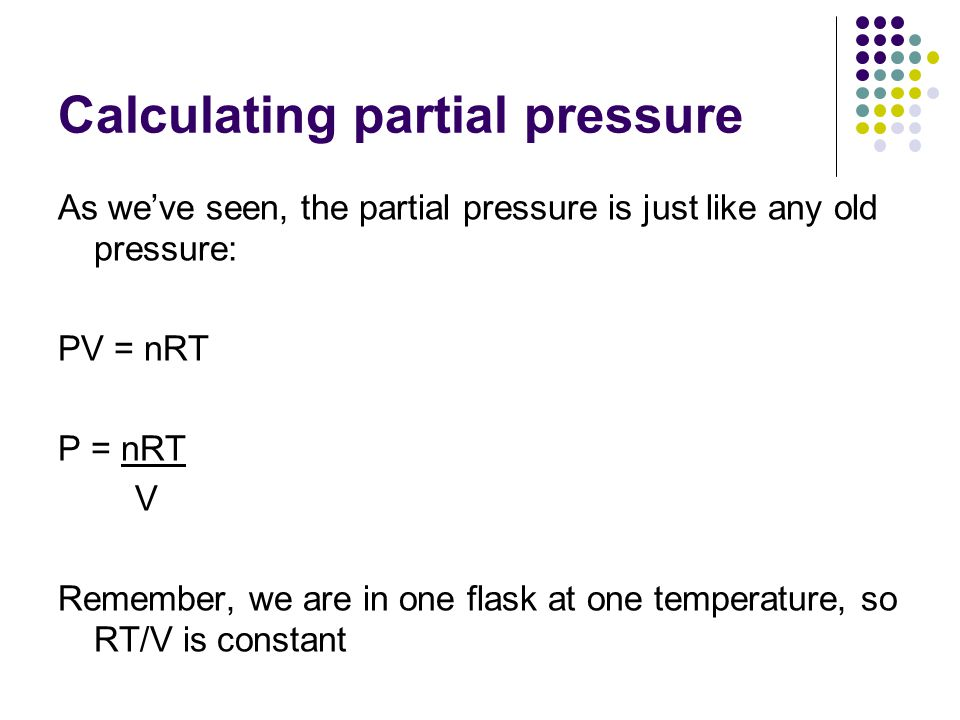 Calculating partial pressure As we've seen, the partial pressure is just like any old pressure: PV = nRT P = nRT V Remember, we are in one flask at one temperature, so RT/V is constant