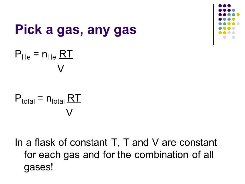 Pick a gas, any gas P He = n He RT V P total = n total RT V In a flask of constant T, T and V are constant for each gas and for the combination of all