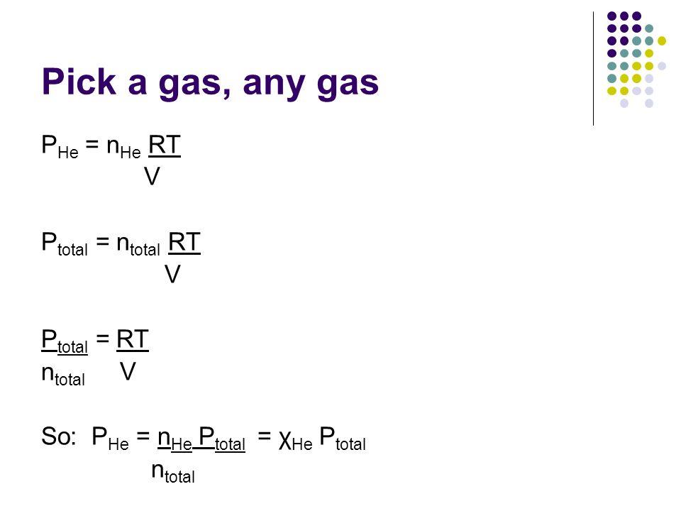 Pick a gas, any gas P He = n He RT V P total = n total RT V P total = RT n total V So: P He = n He P total = χ He P total n total