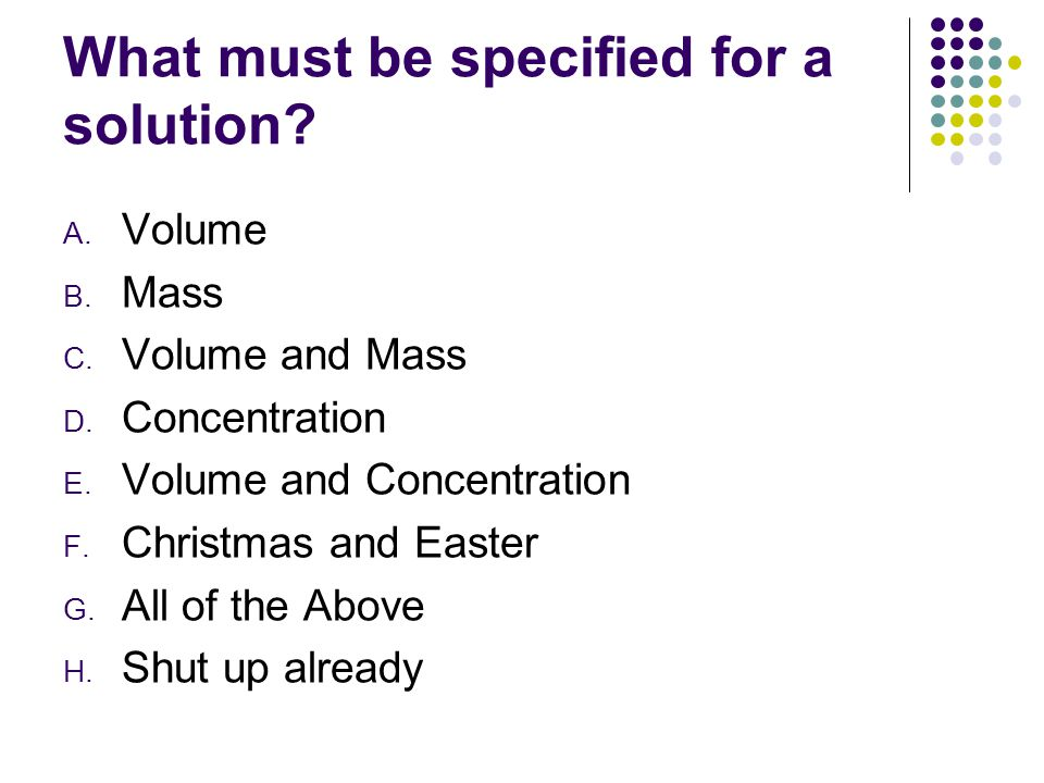 What must be specified for a solution.A. Volume B.