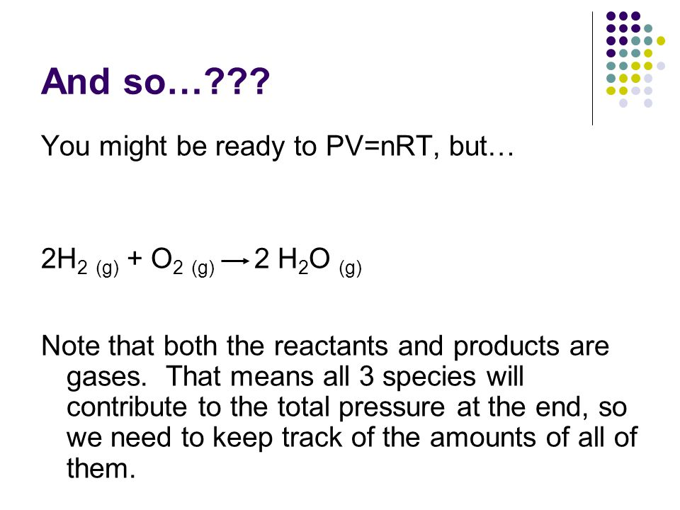 And so…??? You might be ready to PV=nRT, but… 2H 2 (g) + O 2 (g) 2 H 2 O (g) Note that both the reactants and products are gases. That means all 3 spe