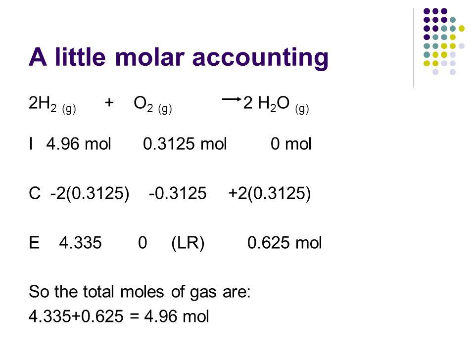 A little molar accounting 2H 2 (g) + O 2 (g) 2 H 2 O (g) I4.96 mol 0.3125 mol 0 mol C -2(0.3125) -0.3125 +2(0.3125) E 4.335 0(LR) 0.625 mol So the total moles of gas are: 4.335+0.625 = 4.96 mol