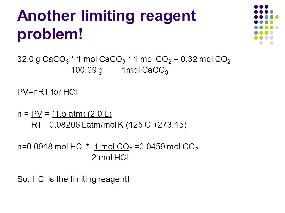 Another limiting reagent problem! 32.0 g CaCO 3 * 1 mol CaCO 3 * 1 mol CO 2 = 0.32 mol CO 2 100.09 g 1mol CaCO 3 PV=nRT for HCl n = PV = (1.5 atm) (2.