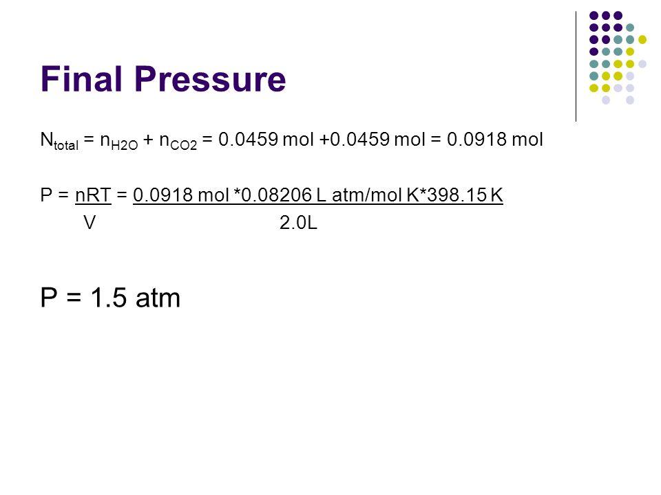 Final Pressure N total = n H2O + n CO2 = 0.0459 mol +0.0459 mol = 0.0918 mol P = nRT = 0.0918 mol *0.08206 L atm/mol K*398.15 K V 2.0L P = 1.5 atm