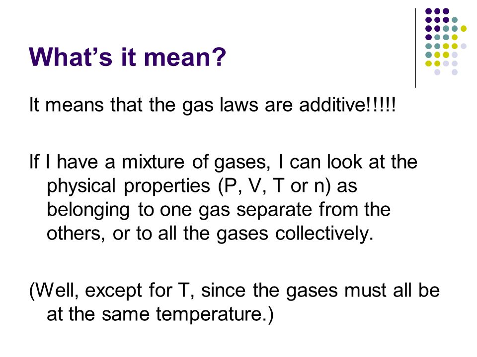 What's it mean? It means that the gas laws are additive!!!!! If I have a mixture of gases, I can look at the physical properties (P, V, T or n) as bel