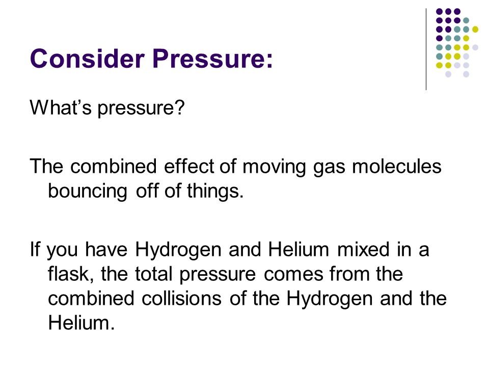 Consider Pressure: What's pressure? The combined effect of moving gas molecules bouncing off of things. If you have Hydrogen and Helium mixed in a fla