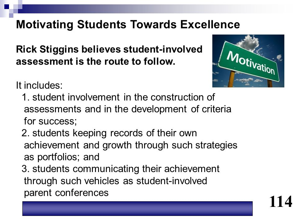 Motivating Students Towards Excellence Rick Stiggins believes student-involved assessment is the route to follow. It includes: 1. student involvement