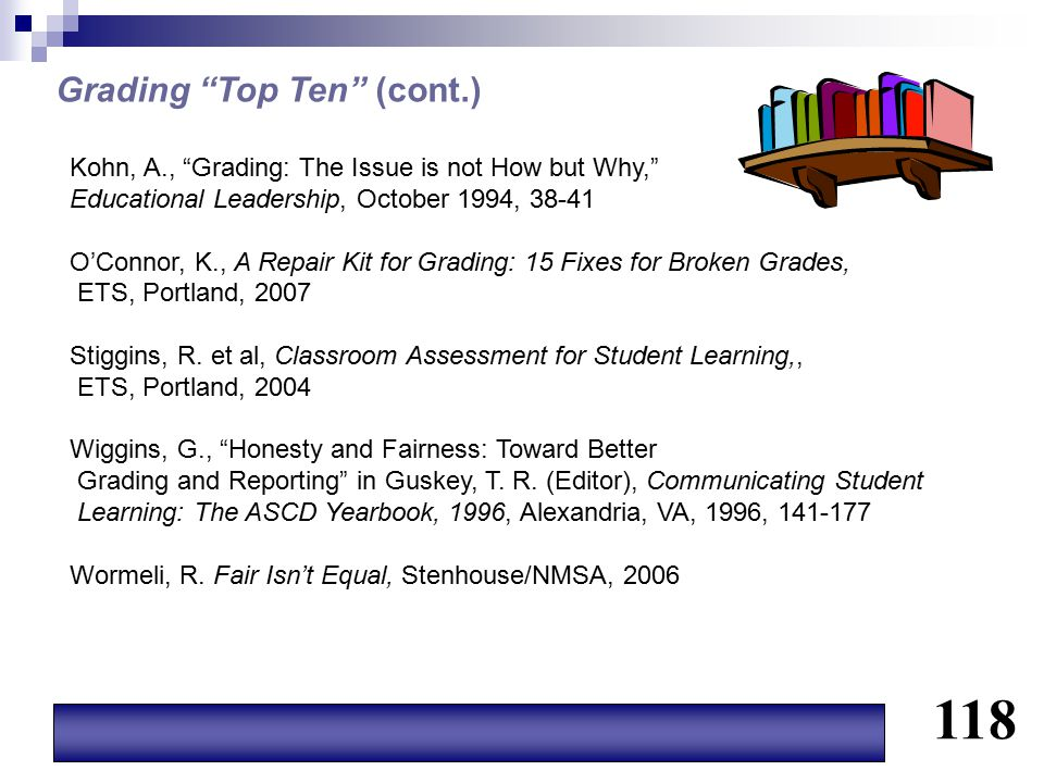 """Grading """"Top Ten"""" (cont.) Kohn, A., """"Grading: The Issue is not How but Why,"""" Educational Leadership, October 1994, 38-41 O'Connor, K., A Repair Kit fo"""