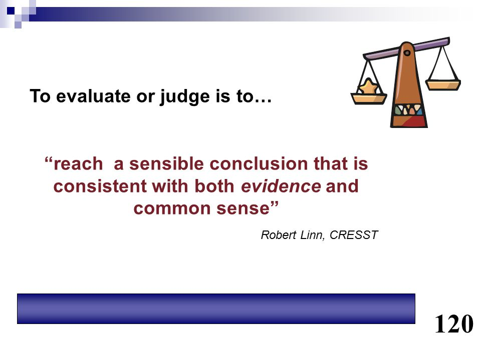 """To evaluate or judge is to… """"reach a sensible conclusion that is consistent with both evidence and common sense"""" Robert Linn, CRESST 120"""