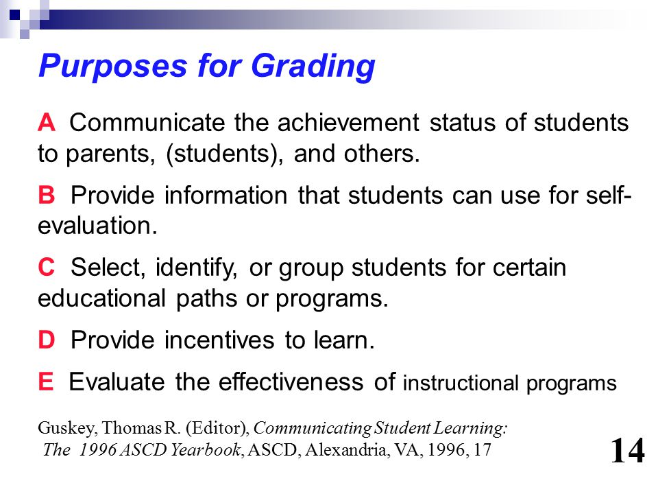 Purposes for Grading A Communicate the achievement status of students to parents, (students), and others. B Provide information that students can use