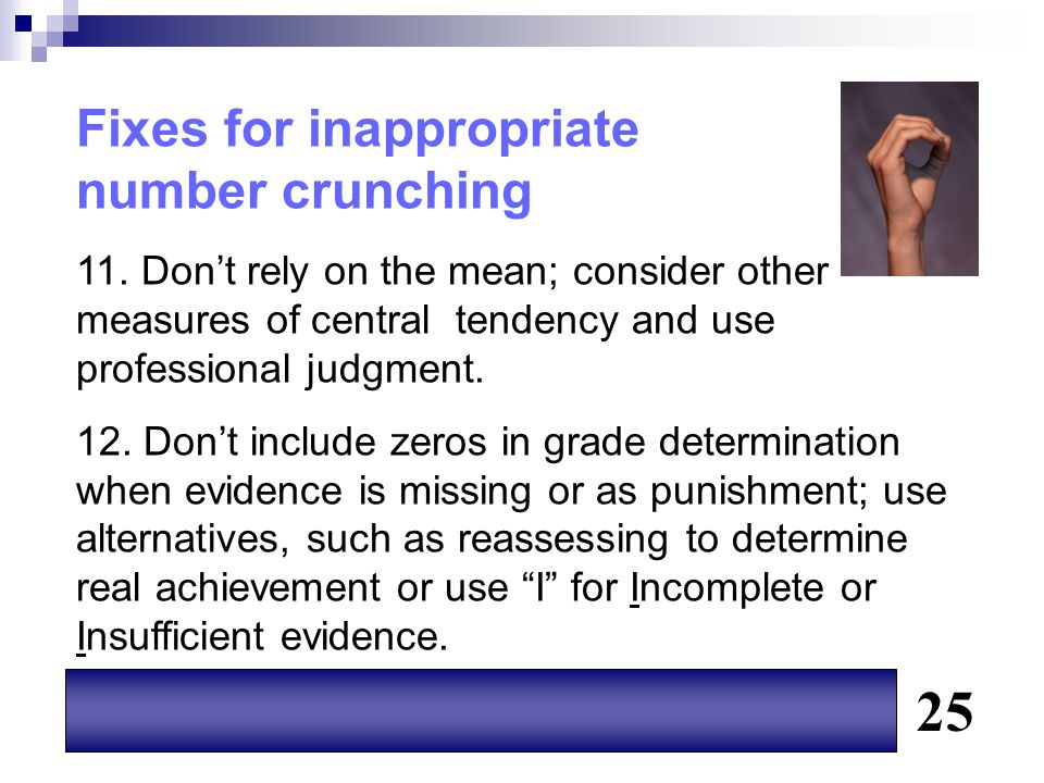Fixes for inappropriate number crunching 11. Don't rely on the mean; consider other measures of central tendency and use professional judgment. 12. Do