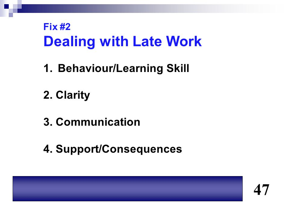 Fix #2 Dealing with Late Work 1.Behaviour/Learning Skill 2. Clarity 3. Communication 4. Support/Consequences 47