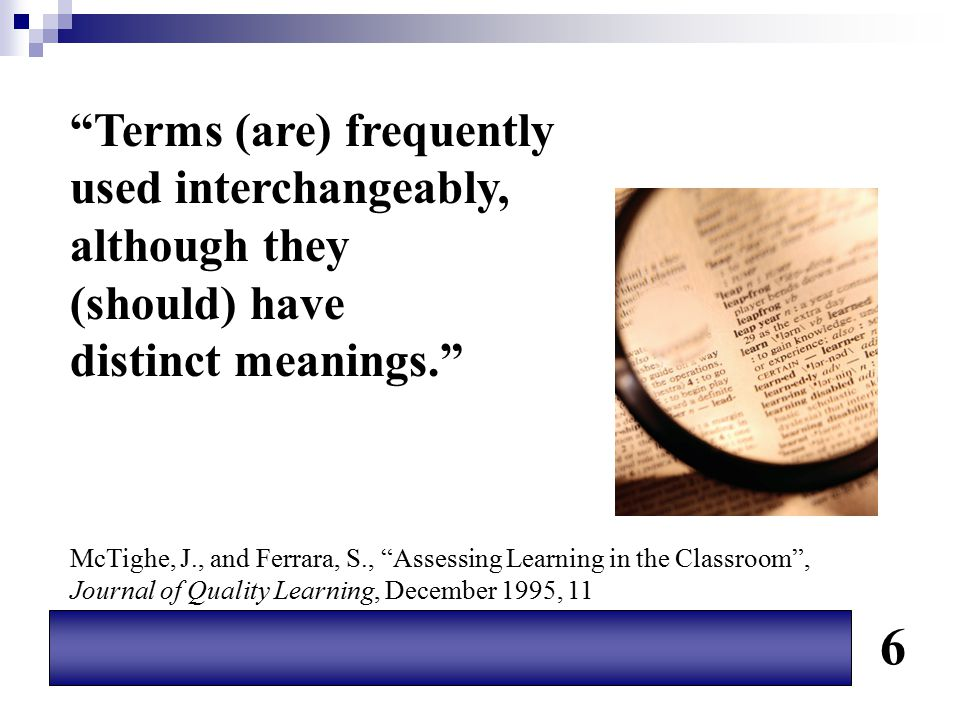 """""""Terms (are) frequently used interchangeably, although they (should) have distinct meanings."""" McTighe, J., and Ferrara, S., """"Assessing Learning in the"""